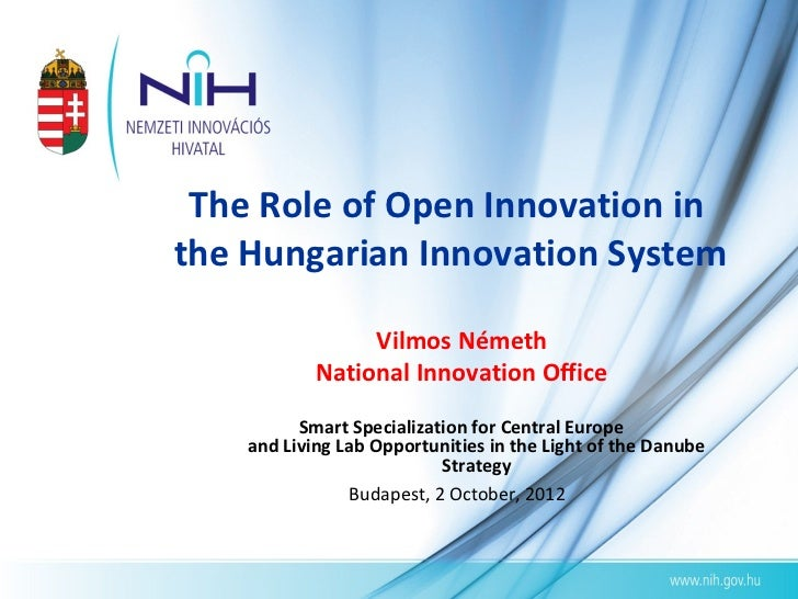 The Role of Open Innovation inthe Hungarian Innovation System                 Vilmos Németh            National Innovation...
