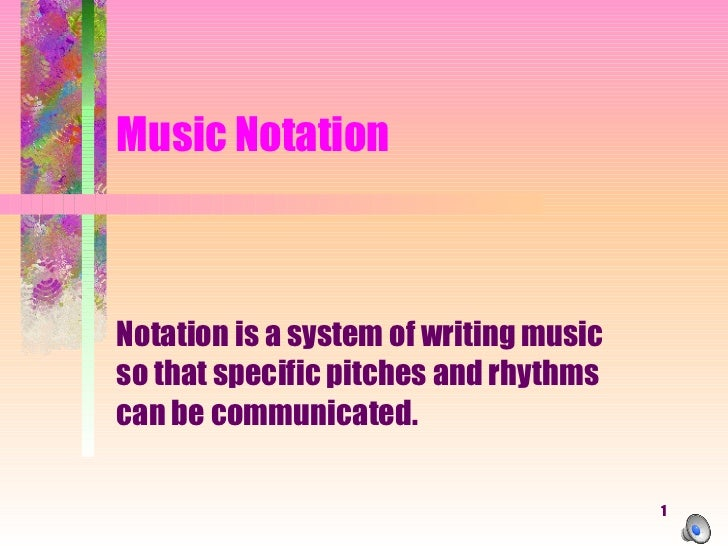 Music Notation Notation is a system of writing music so that specific pitches and rhythms can be communicated.
