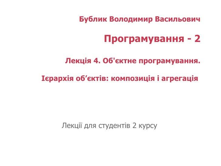 Бублик Володимир Васильович Програмування - 2 Лекція  4 . Об'єктне програмування. Ієрархія об'єктів: композиція і агрегаці...