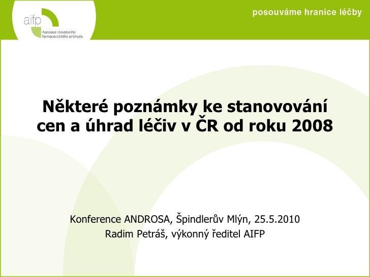 Některé poznámky ke stanovování cen a úhrad léčiv v ČR od roku 2008 Konference ANDROSA, Špindlerův Mlýn, 25.5.2010 Radim P...