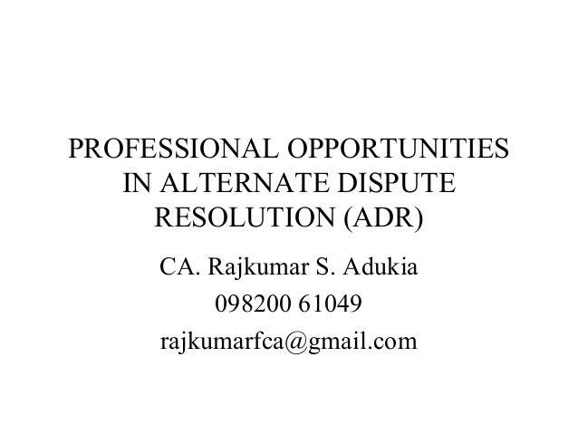 PROFESSIONAL OPPORTUNITIES IN ALTERNATE DISPUTE RESOLUTION (ADR) CA. Rajkumar S. Adukia 098200 61049 rajkumarfca@gmail.com