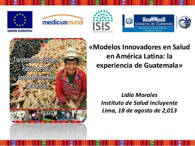 «Modelos Innovadores en Salud en América Latina: la experiencia de Guatemala» Lidia Morales Instituto de Salud Incluyente ...