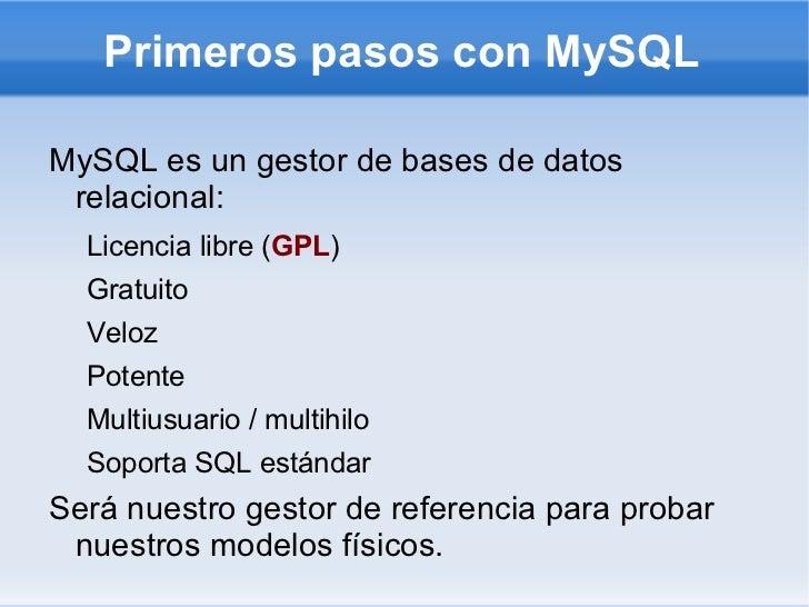Primeros pasos con MySQL <ul><li>MySQL es un gestor de bases de datos relacional: </li><ul><li>Licencia libre ( GPL )