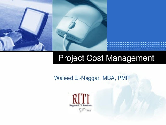 Project Cost ManagementWaleed El-Naggar, MBA, PMP      Company      LOGO