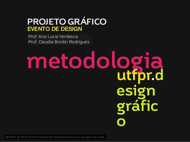 PROJETO GRÁFICO EVENTO DE DESIGN  Prof. Ana Lucia Verdasca Prof. Claudia Bordin Rodrigues  metodologia utfpr.d esign gráfi...