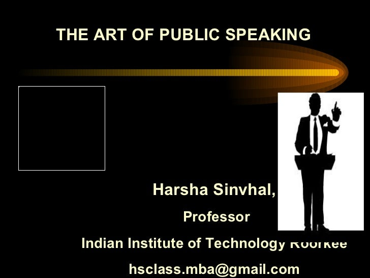 THE ART OF PUBLIC SPEAKING Harsha Sinvhal, Professor Indian Institute of Technology Roorkee [email_address]