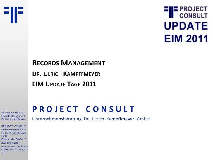 Records Management<br />Dr. Ulrich Kampffmeyer<br />EIM Update Tage 2011<br />P R O J E C TC O N S U L T<br />Unternehmens...