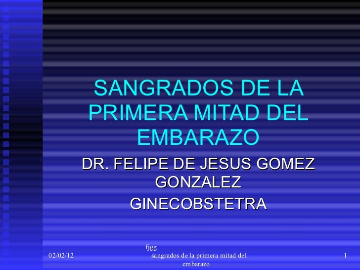 SANGRADOS DE LA PRIMERA MITAD DEL EMBARAZO DR. FELIPE DE JESUS GOMEZ GONZALEZ GINECOBSTETRA 02/02/12 fjgg  sangrados de la...