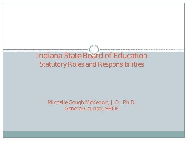Indiana State Board of Education Statutory Roles and Responsibilities  Michelle Gough McKeown, J.D., Ph.D. General Counsel...