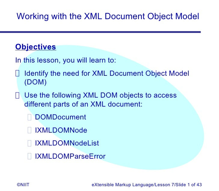 Working with the XML Document Object ModelObjectivesIn this lesson, you will learn to: Identify the need for XML Document ...