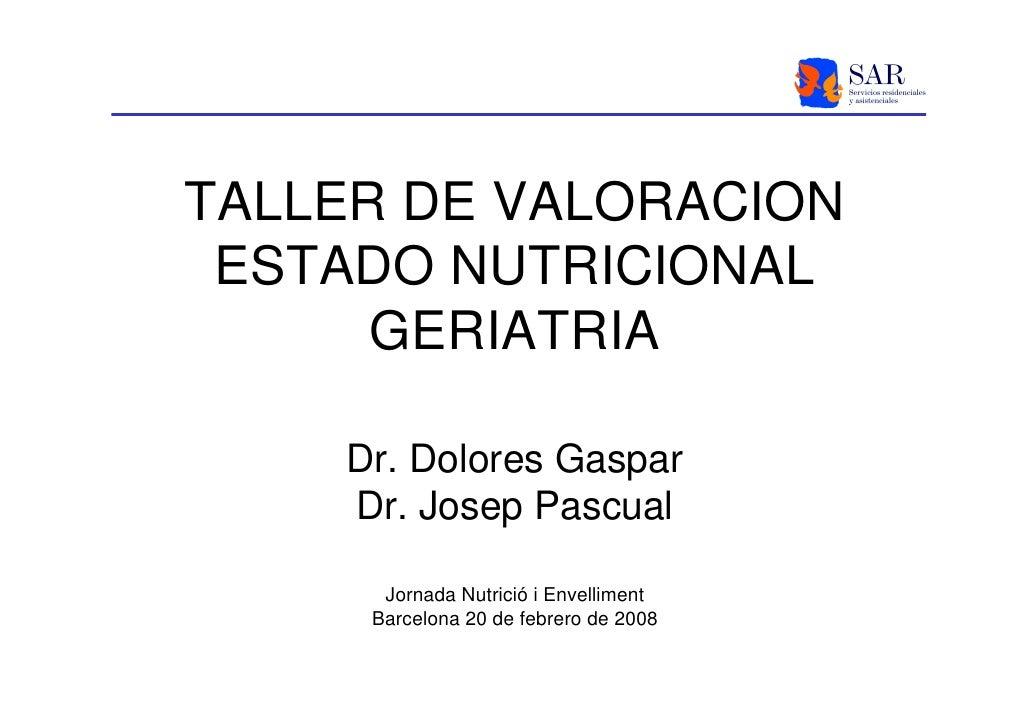 TALLER DE VALORACION  ESTADO NUTRICIONAL       GERIATRIA      Dr. Dolores Gaspar     Dr. Josep Pascual                    ...