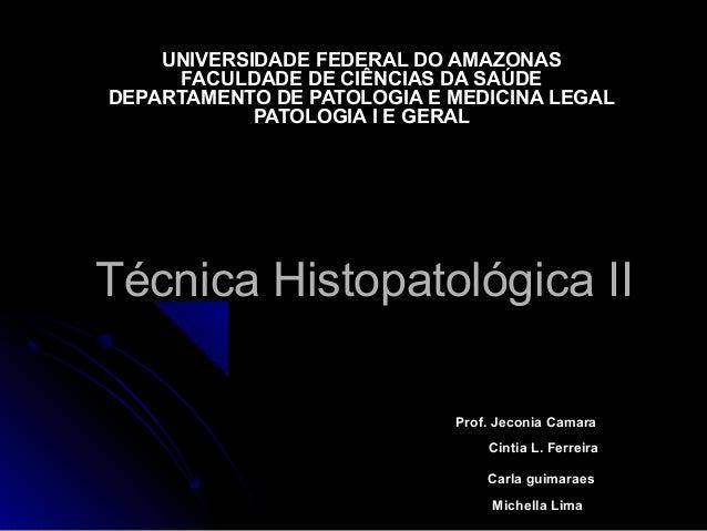 Técnica Histopatológica IITécnica Histopatológica II UNIVERSIDADE FEDERAL DO AMAZONASUNIVERSIDADE FEDERAL DO AMAZONAS FACU...