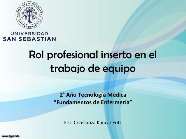 """Rol profesional inserto en el     trabajo de equipo       2° Año Tecnología Médica     """"Fundamentos de Enfermería""""        ..."""