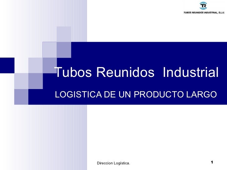 Tubos Reunidos  Industrial   LOGISTICA DE UN PRODUCTO LARGO Direccion Logística.