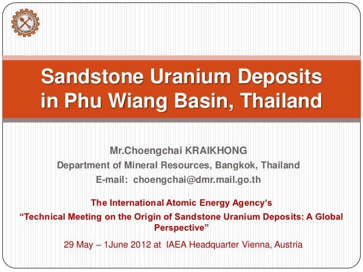 Sandstone Uranium Deposits    in Phu Wiang Basin, Thailand                    Mr.Choengchai KRAIKHONG        Department of...