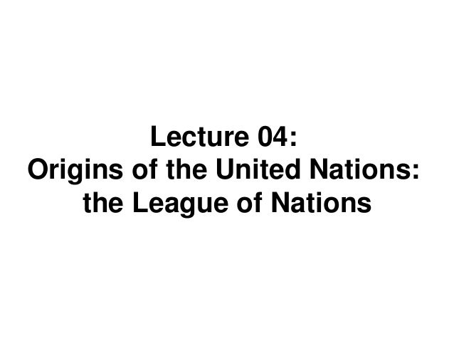 Lecture 04: Origins of the United Nations: the League of Nations