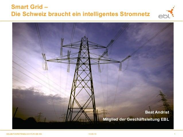 1SELBSTVERSTÄNDLICH FÜR SIE DA. 13.09.13 Smart Grid – Die Schweiz braucht ein intelligentes Stromnetz Beat Andrist Mitglie...