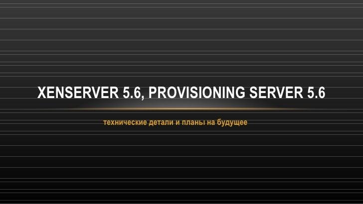 xen server 5.6, provisioning server 5.6 — технические детали и планы на будущее