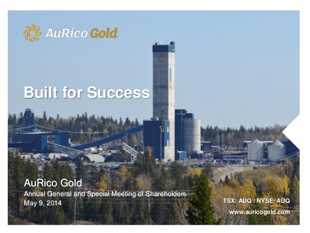 AuRico Gold Annual General and Special Meeting of Shareholders May 9, 2014 TSX: AUQ / NYSE: AUQ www.auricogold.com Built f...