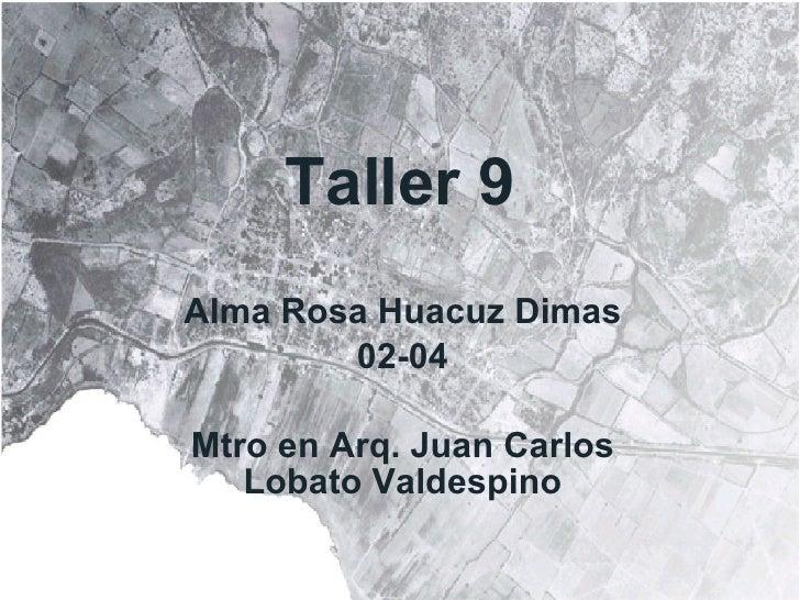 Taller 9 Alma Rosa Huacuz Dimas 02-04 Mtro en Arq. Juan Carlos Lobato Valdespino