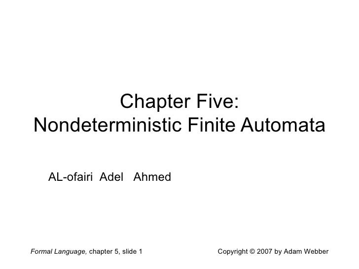 Formal Language, chapter 5, slide 1 Copyright © 2007 by Adam Webber Chapter Five: Nondeterministic Finite Automata AL-ofai...