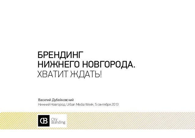 брендинг нижнего новгорода. хватит ждать! Василий Дубейковский Нижний Новгород, Urban Media Week, 5 сентября 2013