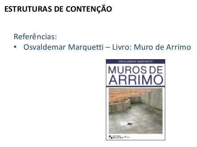 ESTRUTURAS DE CONTENÇÃO Referências: • Osvaldemar Marquetti – Livro: Muro de Arrimo