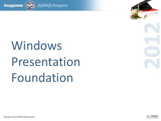 Windows Presentation Foundation Copyright © 2012 DAVID Holding Company