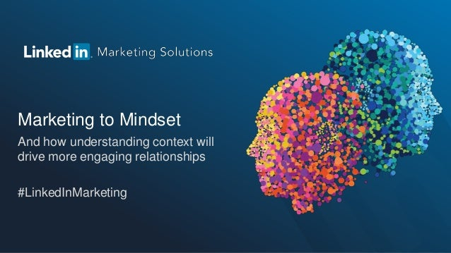 Marketing to MindsetAnd how understanding context willdrive more engaging relationships#LinkedInMarketing