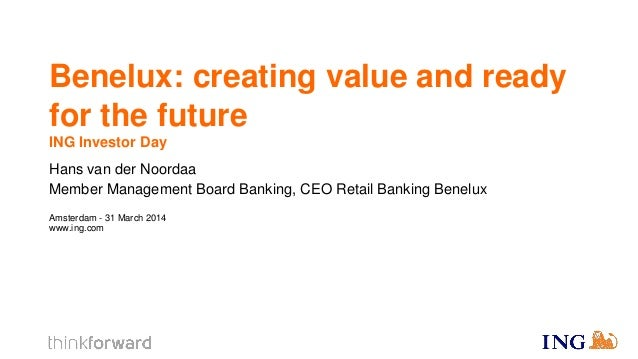 Benelux Creating Value and  Ready For The Future by Hans van der Noordaa   ING Investor Day 31 march 2014