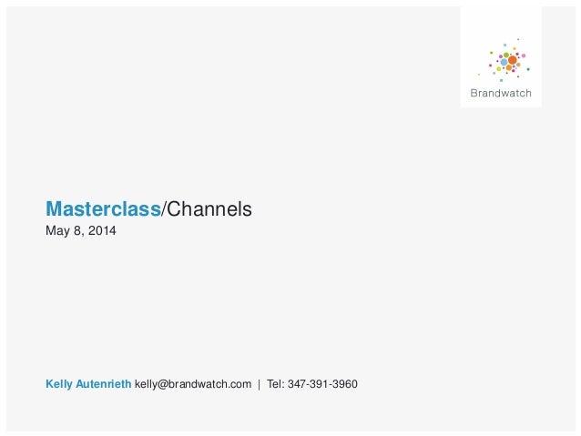 Masterclass/Channels Kelly Autenrieth kelly@brandwatch.com | Tel: 347-391-3960 May 8, 2014