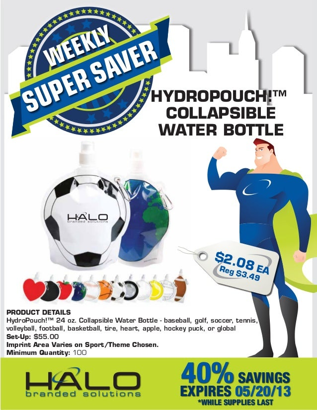 SUPERSAVERWEEKLY40%SAVINGSEXPIRES 05/20/13*WHILE SUPPLIES LASTHYDROPOUCH!™COLLAPSIBLEWATER BOTTLEPRODUCT DETAILSHydroPouch...