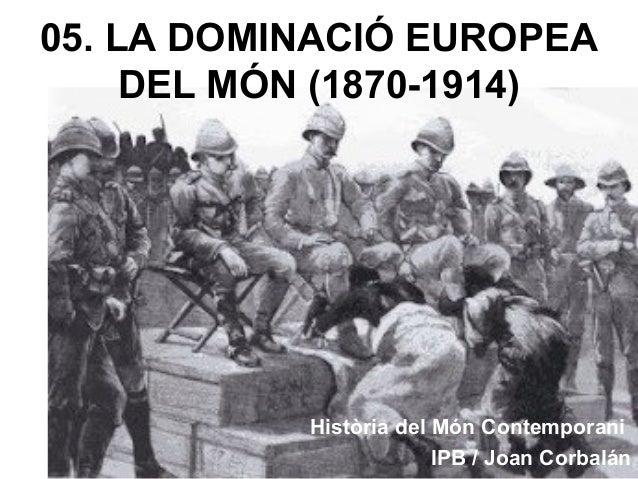 05. LA DOMINACIÓ EUROPEA DEL MÓN (1870-1914) Història del Món Contemporani IPB / Joan Corbalán