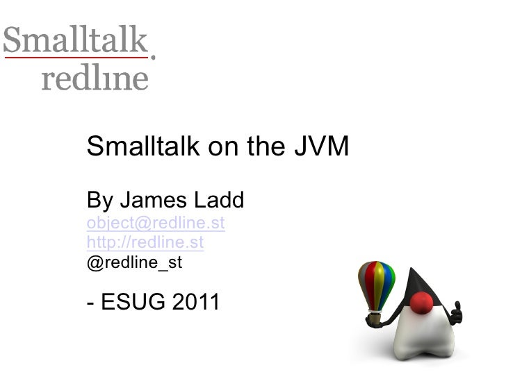 Smalltalk on the JVMBy James Laddobject@redline.sthttp://redline.st@redline_st- ESUG 2011