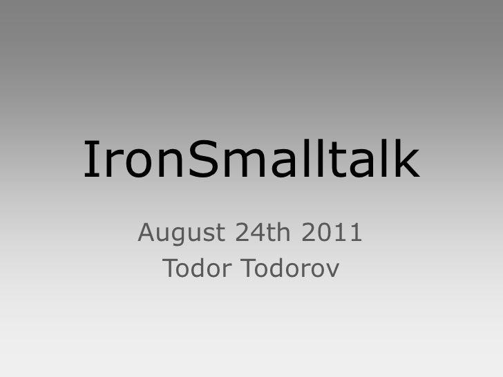 IronSmalltalk  August 24th 2011   Todor Todorov