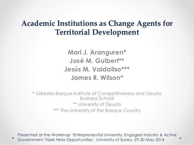 Academic Institutions as Change Agents for Territorial Development Mari J. Aranguren* José M. Guibert** Jesús M. Valdaliso...