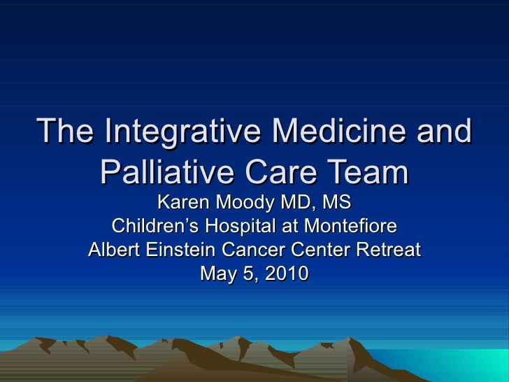 The Integrative Medicine and Palliative Care Team Karen Moody MD, MS Children's Hospital at Montefiore Albert Einstein Can...