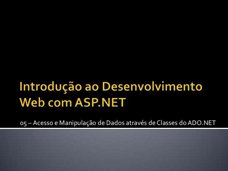 Introdução ao Desenvolvimento Web com ASP.NET<br />05 – Acesso e Manipulação de Dados através de Classes do ADO.NET<br />