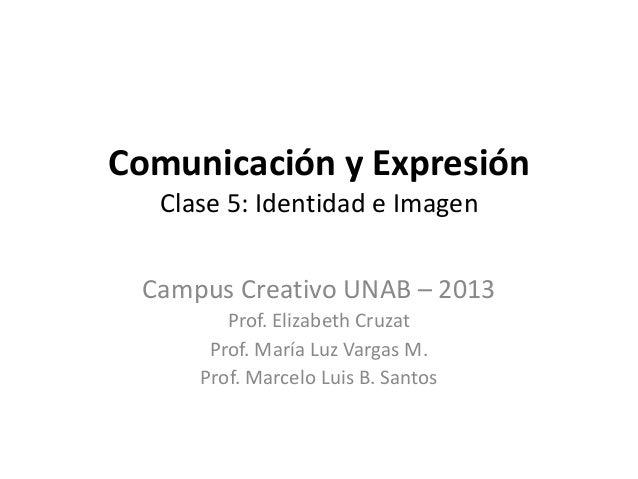 Comunicación y Expresión  Clase 5: Identidad e Imagen Campus Creativo UNAB – 2013        Prof. Elizabeth Cruzat      Prof....