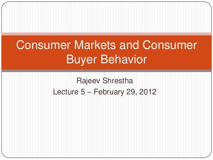 Consumer Markets and Consumer       Buyer Behavior           Rajeev Shrestha     Lecture 5 – February 29, 2012