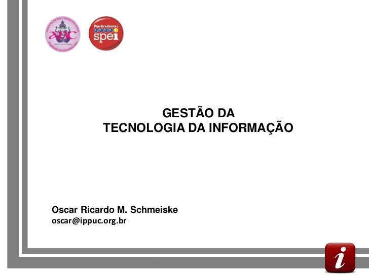GESTÃO DA             TECNOLOGIA DA INFORMAÇÃO   Oscar Ricardo M. Schmeiske   oscar@ippuc.org.brGESTÃO DA INFORMAÇÃO MUNIC...
