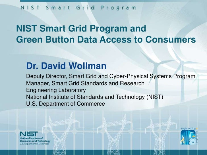NIST Smart Grid Program andGreen Button Data Access to Consumers  Dr. David Wollman  Deputy Director, Smart Grid and Cyber...