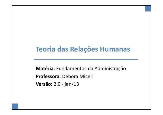 Teoria das Relações HumanasMatéria: Fundamentos da AdministraçãoProfessora: Debora MiceliVersão: 2.0 - jan/13