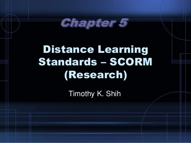 Distance Learning Standards – SCORM (Research) Timothy K. Shih