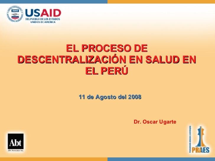 EL PROCESO DE DESCENTRALIZACIÓN EN SALUD EN EL PERÚ 11 de Agosto del 2008 Dr. Oscar Ugarte