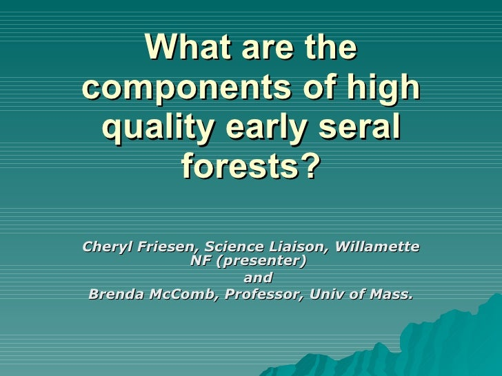 What are the components of high quality early seral forests? Cheryl Friesen, Science Liaison, Willamette NF (presenter)  a...