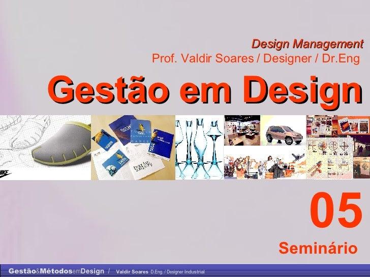 Design Management Prof. Valdir Soares / Designer / Dr.Eng   Gestão em Design . 05 Seminário
