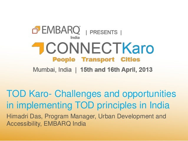 TOD Karo- Challenges and opportunitiesin implementing TOD principles in IndiaHimadri Das, Program Manager, Urban Developme...