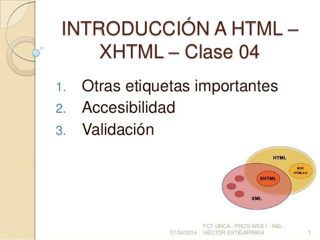 INTRODUCCIÓN A HTML – XHTML – Clase 04 1. Otras etiquetas importantes 2. Accesibilidad 3. Validación 07/04/2014 FCT UNCA -...