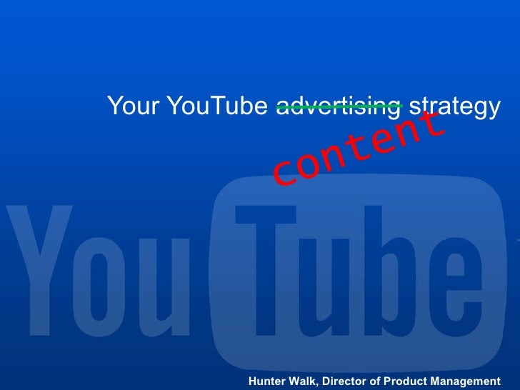 Your YouTube advertising strategy Hunter Walk, Director of Product Management content